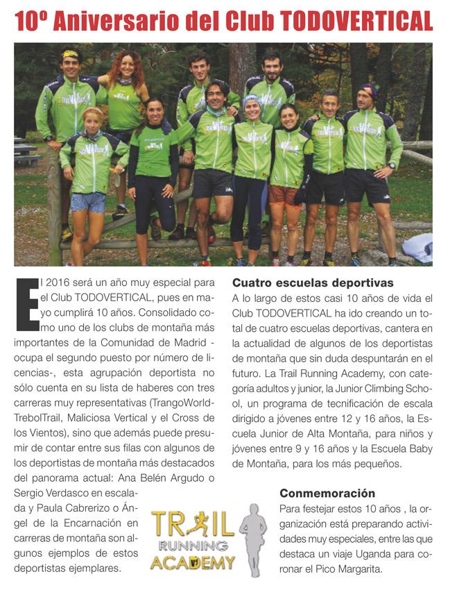 2006-2016 - 10º Aniversario El 2016 será un año muy especial para el Club TODOVERTICAL, pues en mayo cumpliremos 10 años. Consolidado como uno de los clubs de montaña más importantes de la Comunidad de Madrid (ocupando el segundo puesto por número de licencias en el 2015 en Madrid), no sólo contamos en nuestra lista de haberes con tres carreras muy representativas (TrangoWorld Trébol Trail, Maliciosa Vertical y el Cross de los Vientos), sino que además podemos presumir de contar entre nuestras filas con algunos de los deportistas de montaña más destacados del panorama actual: Ana Belén Argudo o Sergio Verdasco en escalada y Paula Cabrerizo o Ángel de la Encarnación en carreras de montaña son algunos ejemplos de estos deportistas ejemplares.